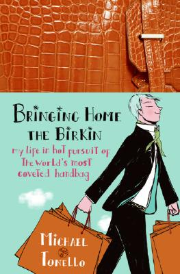 Bringing Home The Birkin: My Life In Hot Pursuit Of The World's, Michael Tonello