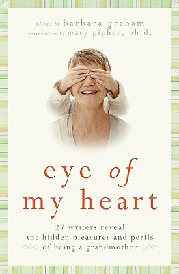 Image for Eye of My Heart: 27 Writers Reveal the Hidden Pleasures and Perils of Being a Grandmother