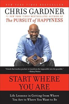 Start Where You Are: Life Lessons in Getting from Where You Are to Where You Want to Be, Chris Gardner, Mim E. Rivas