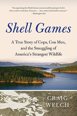 Shell Games: A True Story of Cops, Con Men, and the Smuggling of America's Strangest Wildlife, Welch, Craig