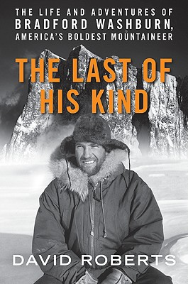 The Last of His Kind: The Life and Adventures of Bradford Washburn, America's Boldest Mountaineer, Roberts, David