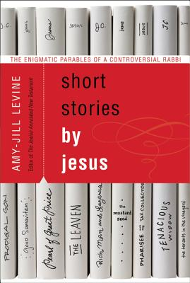 Short Stories by Jesus: The Enigmatic Parables of a Controversial Rabbi, Amy-Jill Levine
