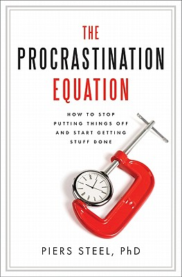 The Procrastination Equation: How to Stop Putting Things Off and Start Getting Stuff Done, PhD PiersSteel