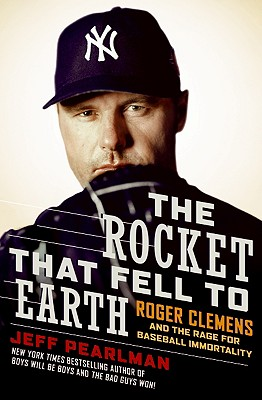 THE ROCKET THAT FELL TO EARTH  Roger Clemens and the Rage for Baseball Immortality, Pearlman, Jeff