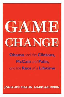 Game Change: Obama and the Clintons, McCain and Palin, and the Race of a Lifetime, Heilemann, John; Halperin, Mark