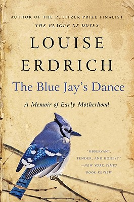 The Blue Jay's Dance: A Memoir of Early Motherhood, Erdrich, Louise