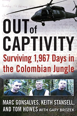 Out of Captivity: Surviving 1,967 Days in the Colombian Jungle, MARC GONSALVES, TOM HOWES, KEITH STANSELL, GARY BROZEK