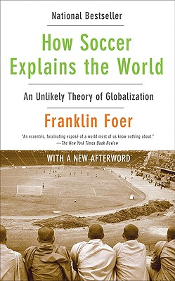 How Soccer Explains the World: An Unlikely Theory of Globalization, Foer, Franklin
