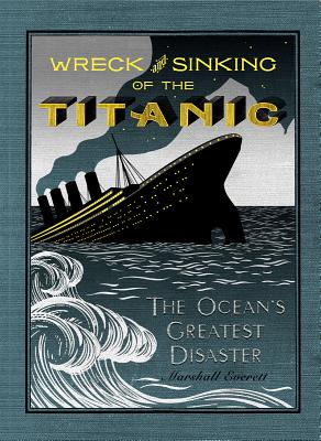Wreck and Sinking of the Titanic: The Ocean's Greatest Disaster: A Graphic and Thrilling Account of the Sinking of the Greatest Floating Palace Ever ... Down to Watery Graves More Than 1,500 Souls, Marshall Everett