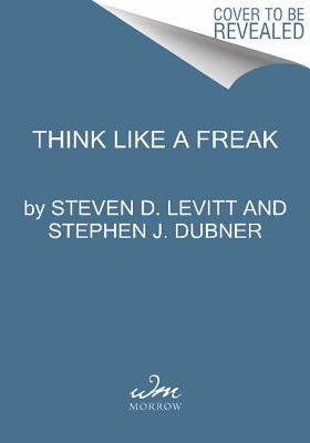 Think Like a Freak: The Authors of Freakonomics Offer to Retrain Your Brain, Levitt, Steven D.; Dubner, Stephen J