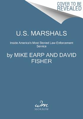 U.S. Marshals: Inside America's Most Storied Law Enforcement Agency, Mike Earp, David Fisher