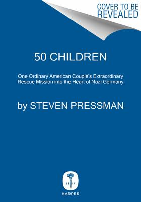 50 Children: One Ordinary American Couple's Extraordinary Rescue Mission into the Heart of Nazi Germany, PRESSMAN, Steven