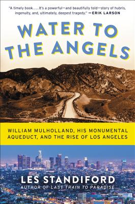 Water to the Angels: William Mulholland, His Monumental Aqueduct, and the Rise of Los Angeles, Standiford, Les
