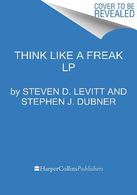 Think Like a Freak: The Authors of Freakonomics Offer to Retrain Your Brain, Levitt, Steven D.; Dubner, Stephen J.