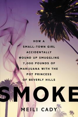 Smoke: How a Small-Town Girl Accidentally Wound Up Smuggling 7,000 Pounds of Marijuana with the Pot Princess of Beverly Hills, Cady, Meili