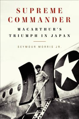 Supreme Commander: MacArthur's Triumph in Japan, Morris Jr., Seymour