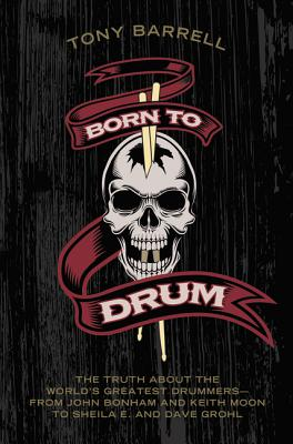 Image for Born to Drum: The Truth About the World's Greatest Drummers--from John Bonham and Keith Moon to Sheila E. and Dave Grohl
