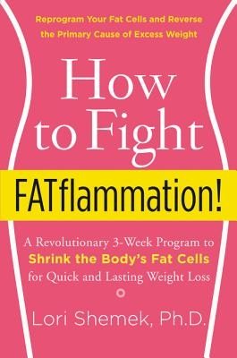 How to Fight FATflammation!: A Revolutionary 3-Week Program to Shrink the Body's Fat Cells for Quick and Lasting Weight Loss, Shemek PhD, Lori