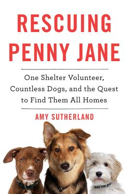 Rescuing Penny Jane: One Shelter Volunteer, Countless Dogs, and the Quest to Find Them All Homes, Sutherland, Amy