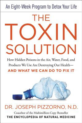 The Toxin Solution: How Hidden Poisons in the Air, Water, Food, and Products We Use Are Destroying Our Health--AND WHAT WE CAN DO TO FIX IT, Pizzorno, Joseph