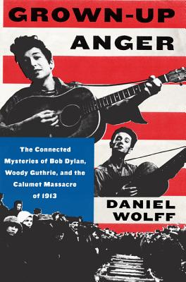Image for Grown-Up Anger: The Connected Mysteries of Bob Dylan, Woody Guthrie, and the Calumet Massacre of 1913