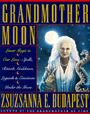 Image for Grandmother Moon: Lunar Magic in Our Lives--Spells, Rituals, Goddesses, Legends,