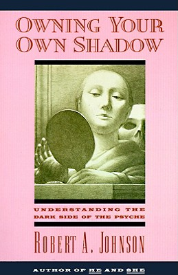 Owning Your Own Shadow: Understanding the Dark Side of the Psyche, Robert A. Johnson