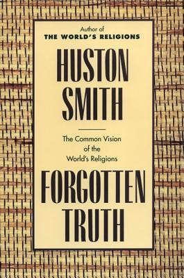 """Forgotten Truth: The Common Vision of the World's Religions, """"Smith, Huston"""""""
