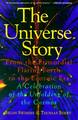 The Universe Story : From the Primordial Flaring Forth to the Ecozoic Era--A Celebration of the Unfolding of the Cosmos, Swimme, Brian