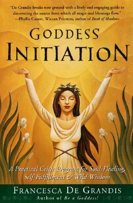 Goddess Initiation: A Practical Celtic Program for Soul-Healing, Self-Fulfillment & Wild Wisdom, Francesca De Grandis