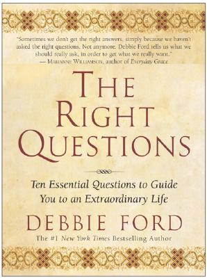 The Right Questions: Ten Essential Questions To Guide You To An Extraordinary Life, Debbie Ford