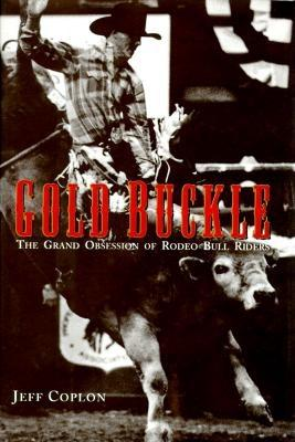 Image for Gold Buckle: The Grand Obsession of Rodeo Bull Riders