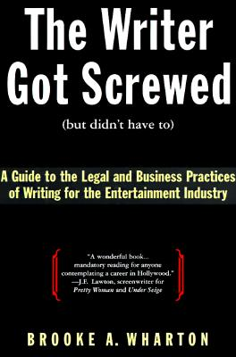 Image for The Writer Got Screwed (But Didn't Have To): A Guide to the Legal and Business Practices of Writing for the Entertainment Industry
