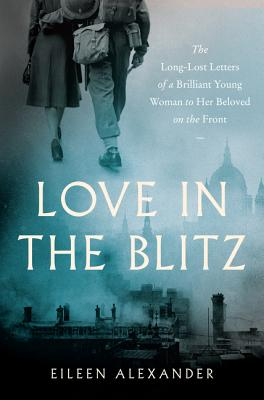 Image for Love in the Blitz: The Long-Lost Letters of a Brilliant Young Woman to Her Beloved on the Front