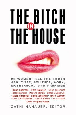 Image for The Bitch in the House: 26 Women Tell the Truth About Sex, Solitude, Work, Motherhood, and Marriage