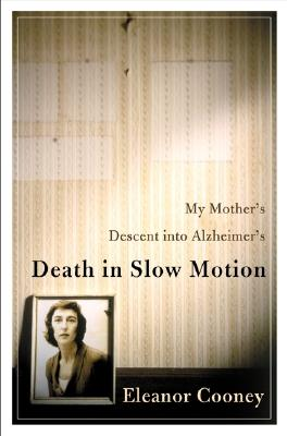 Death in Slow Motion: My Mother's Descent into Alzheimer's, Cooney, Eleanor