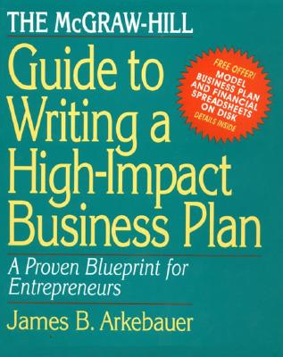 The McGraw-Hill Guide to Writing a High-Impact Business Plan: A Proven Blueprint for First-Time Entrepreneurs, James Arkebauer