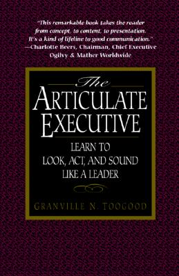 The Articulate Executive: Learn to Look, Act, and Sound Like a Leader, Toogood, Granville N.