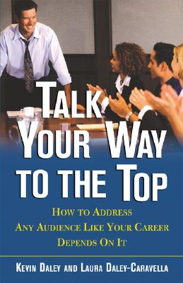 Image for Talk Your Way to the Top: How to Address Any Audience Like Your Career Depends on It