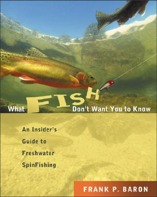 What Fish Don't Want You to Know: An Insider's Guide to Freshwater Fishing, Baron, Frank P.