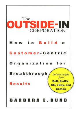 The Outside-In Corporation: How to Build a Customer-centric Organization fro Breakthrough Results, Bund, Barbara
