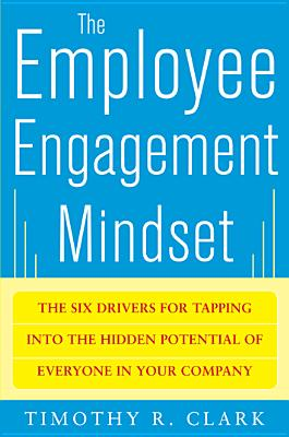 The Employee Engagement Mindset: The Six Drivers for Tapping into the Hidden Potential of Everyone in Your Company, Timothy R. Clark