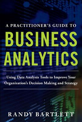 Practitioner's Guide To Business Analytics, A, Bartlett, Randy