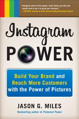 Instagram Power: Build Your Brand and Reach More Customers with the Power of Pictures, Jason G. Miles