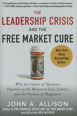 Image for The Leadership Crisis and the Free Market Cure: Why the Future of Business Depends on the Return to Life, Liberty, and the Pursuit of Happiness