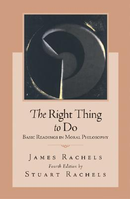 The Right Thing To Do: Basic Readings in Moral Philosophy, Rachels,James; Rachels,Stuart