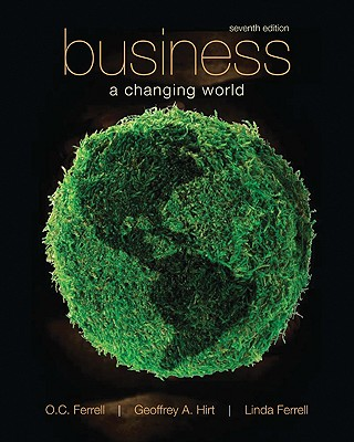 Business: A Changing World 7th Edition, O. C. Ferrell (Author), Geoffrey Hirt (Author), Linda Ferrell (Author)