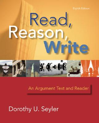 Read, Reason, Write: An Argument Text and Reader 8th Edition, Seyler, Dorothy