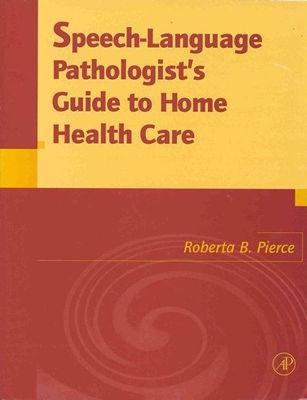 Speech-Language Pathologist's Guide to Home Health Care, Pierce, Roberta B.