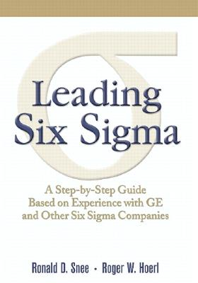 Leading Six Sigma: A Step by Step Guide Based on Experience With GE and Other Six Sigma Companies, Snee, Ronald D.; Hoerl, Roger W.